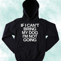 Anti Social Funny Dog Sweatshirt If I Can't Bring My Dog I'm Not Going Puppy Lover Pet Owner Tumblr Hoodie Jumper