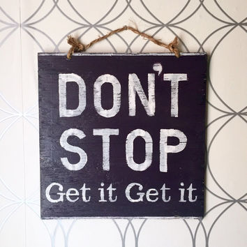 Dont Stop Get it Get it Sign / Wood Sign / Motivational Sign