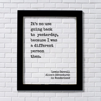 Lewis Carroll It's no use going back to yesterday, because I was a different person then. Alice's Adventures in Wonderland. Quote Art Print