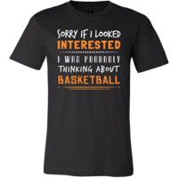 Basketball Shirt - Sorry If I Looked Interested, I think about Basketball  - Sport Gift