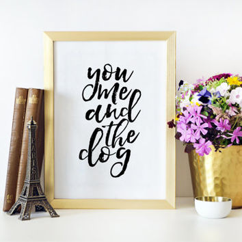 Dog Sign You Me And The Dog Love Sign Women Gift Gift For Her GIft For Him Dog poster Funny Print Printable Art Typography Print Quotes Art