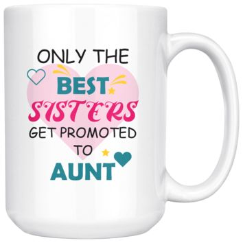 Only The Best Sisters Get Promoted To Aunt, Funny 15oz. Ceramic White Mug, Auntie Gift