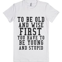 To Be Old And Wise First You Have To Be Young And Stupid-T-Shirt