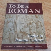 To Be A Roman: Topics in Roman Culture 2007 Brucia & Daugherty