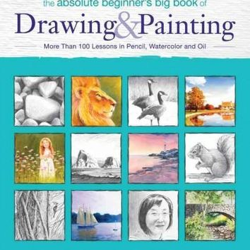 The Absolute Beginner's Big Book of Drawing & Painting: More Than 100 Lessons in Pencil, Watercolor and Oil