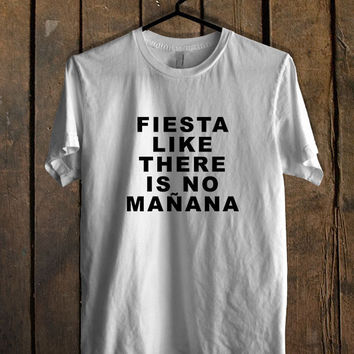 fiesta like there is no manana T Shirt Mens T Shirt and Womens T Shirt **