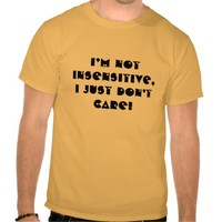I'm Not insensitive,I just don't care Attitude Tee