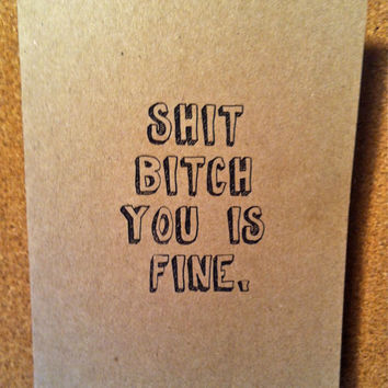 Shit Bitch You Is Fine -  Snarky Love Note, Valentine or Just Because Card