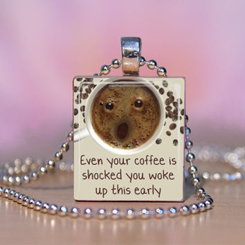 Coffee Scrabble Pendant- Even Your Coffee is Shocked you Woke Up this early - Scrabble tile Jewelry