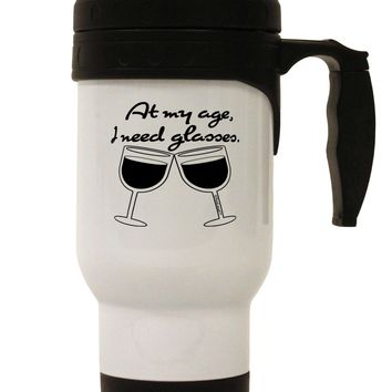 At My Age I Need Glasses - Wine Stainless Steel 14oz Travel Mug by TooLoud