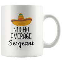 Our Top Rated: Nacho Average Sergeant Coffee Mug | Funny Best Gift for Sergeant