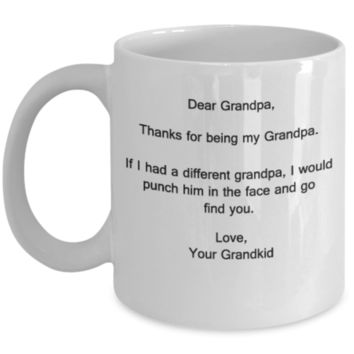 Dear Grandpa,Thanks for being my grandpa.If I had a different grandpa,I would punch him in the face and go find you. Love favorite Granddaughter grandson kids mom women - 11 OZ Birthday Gift Idea