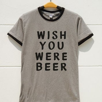 S M L XL -- Wish You Were Beer Shirts Funny Tumblr Tshirts Cool Tshirts Women Shirts Men Shirts Ringer Tee Shirts Long Sleeve Short Sleeve