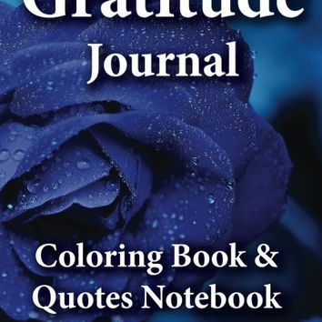 Gratitude Journal, Coloring Book & Quotes Noteboook: 2016 Gratitude WorkBook of Exercises To Inspire & Nuture Gratefulness, Self Confidence &Trust (Motivational Spiritual Activity Journals) (Volume 1)