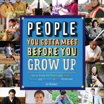 People You Gotta Meet Before You Grow Up: Get to Know the Movers and Shakers, Heroes and Hotshots in Your Hometown