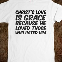 CHRIST'S LOVE IS GRACE BECAUSE HE LOVED THOSE WHO HATED HIM T-SHIRT