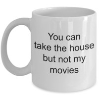 Movie Lover Mug - You Can Take The House But Not My Movies Ceramic Coffee Cup
