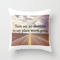 There Are No Shortcuts To Any Place Worth Going Digital Print Throw Pillow by Livin' Freely | Society6
