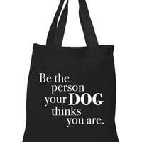 """""""Be The Person Your Dog Thinks You Are"""" 100% Cotton Tote Bag"""