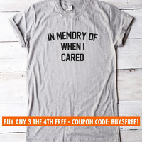 In memory of when I cared tshirt graphic tee shirt women tshirt tumblr clothing funny gifts hipster shirt for teens gifts teenager tshirt