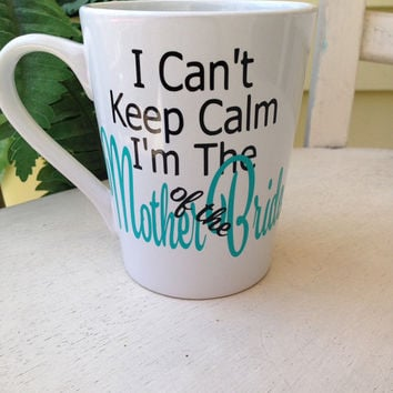 Coffee mug, unique coffee mug, mother of the bride, mom, bride, gift for mom, bridal shower, gift for bride, I can't keep calm, personalized