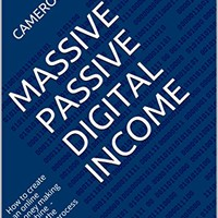 Massive Passive Digital Income: How to create an online money making machine - Learn the proven process to make $120,000+ online working part time hours Kindle Edition