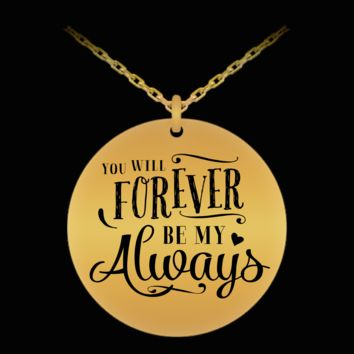 YOU WILL FOREVER BE MY ALWAYS * Unique Gift for Her * Laser Engraved Pendant Necklace - 18K Gold Plated