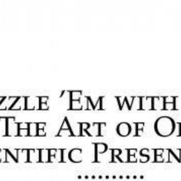 Dazzle 'em With Style: The Art of Oral Scientific Presentation: Dazzle 'em With Style