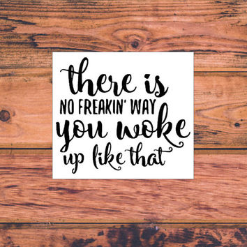 There Is No Way You Woke Up Like That Decal | Sassy Decal | Fancy Decal | Girly Preppy Car Truck Decal | Southern Decal | Morning Decal| 349