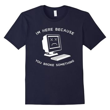 Funny Computer Shirt Im Here Because You Broke Something Tee
