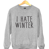 I hate winter sweatshirt gray crewneck for womens girls jumper funny saying fashion tumblr