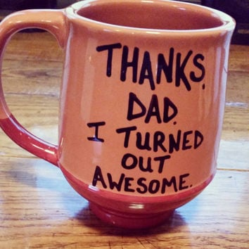 Thanks Dad, I Turned Out Awesome- Mug-Cup-Hand Painted-Valentine's Day Gift - Gift For Dad - Funny Mug - Quote Mug-Funny Gift-Tea Cup
