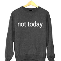 Not today sweatshirt funny slogan saying for womens girls crewneck fresh dope swag tumblr blogger