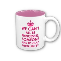Bright Pink We Can't All Be Princesses Mugs from Zazzle.com. Design is © 2012, Diamond Images Design, Please refrain from copying.