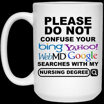 Please Do Not Confuse Your Bing Yahoo WebMD Google Searches With My Nursing Degree 21504 15 oz. White Mug