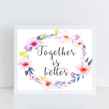 Together is Better, printable, quote, floral, wall decor, home decor, watercolor, sweet, inspirational, gift idea, modern, design, art, love