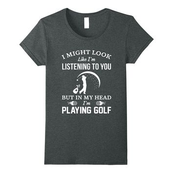 I Might Look Like I'm Listening To You But In My Head TShirt