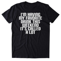 I'm Having My Favorite Drink This Weekend It's Called A Lot Shirt Funny Drinking Alcoholic Party Drunk Beer Shots Tumblr T-shirt