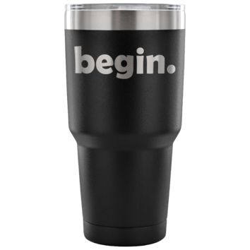 BEGIN Self Motivation Inspiration Starter * Vacuum Tumbler 30 oz.