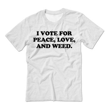 I Vote For Peace Love and Weed Unisex T-Shirt | Weed Shirt | Marijuana Tshirt | Election 2016 | Legalize It Shirt | Not War Presidential
