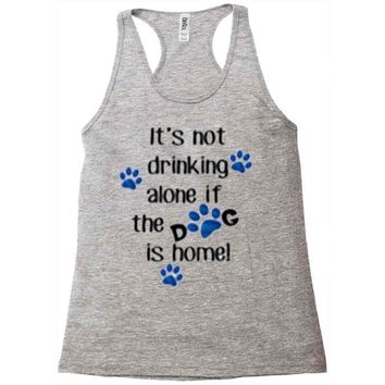 IT'S NOT DRINKING ALONE IF THE DOG IS HOME! Racerback Tank