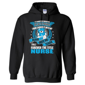 It Cannot Be Inherited Nor Can It Be Purchased I Have Earned It With My Blood Sweat And Tears The Title Nurse - Heavy Blend™ Hooded Sweatshirt