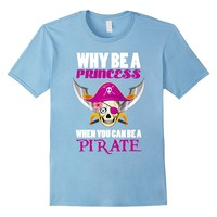 Why Be A Princess When You Can Be A Pirate Funny Girl TShirt