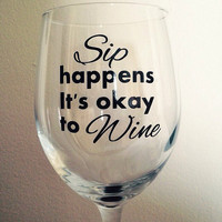 Sip happens it's ok to wine wine glass funny wine glass