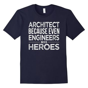 Architect because even Engineers need heroes Architect Shirt