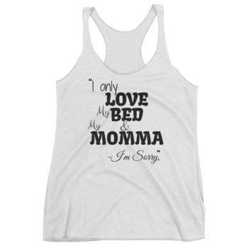 I only love my bed and my momma i'm sorry graphics Women's Racerback Tank