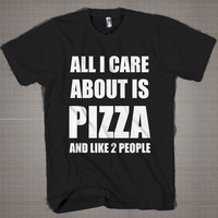 All I Care About Is Pizza  Mens and Women T-Shirt Available Color Black And White