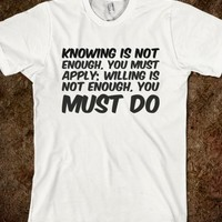 KNOWING IS NOT ENOUGH, YOU MUST APPLY; WILLING IS NOT ENOUGH, YOU MUST DO