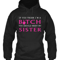 If you think I'm a bitch, you should meet my sister