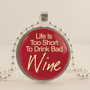 "Life is too short to drink bad wine, red, 1"" glass and metal Pendant necklace Jewelry."